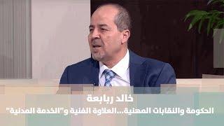 """خالد ربابعة - الحكومة والنقابات المهنية...العلاوة الفنية و""""الخدمة المدنية"""""""