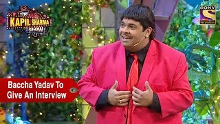 Baccha Yadav To Give An Interview - The Kapil Sharma Show