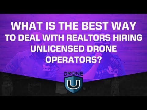 What Is the Best Way to Deal with Realtors Hiring Unlicensed Drone Operators?