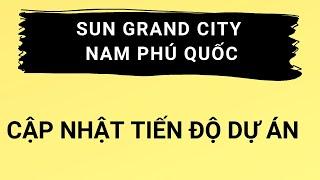 Tiến độ dự án  35ha khu đô thị An Thới- Sun Grand City Nam Phú Quốc của Sun Group
