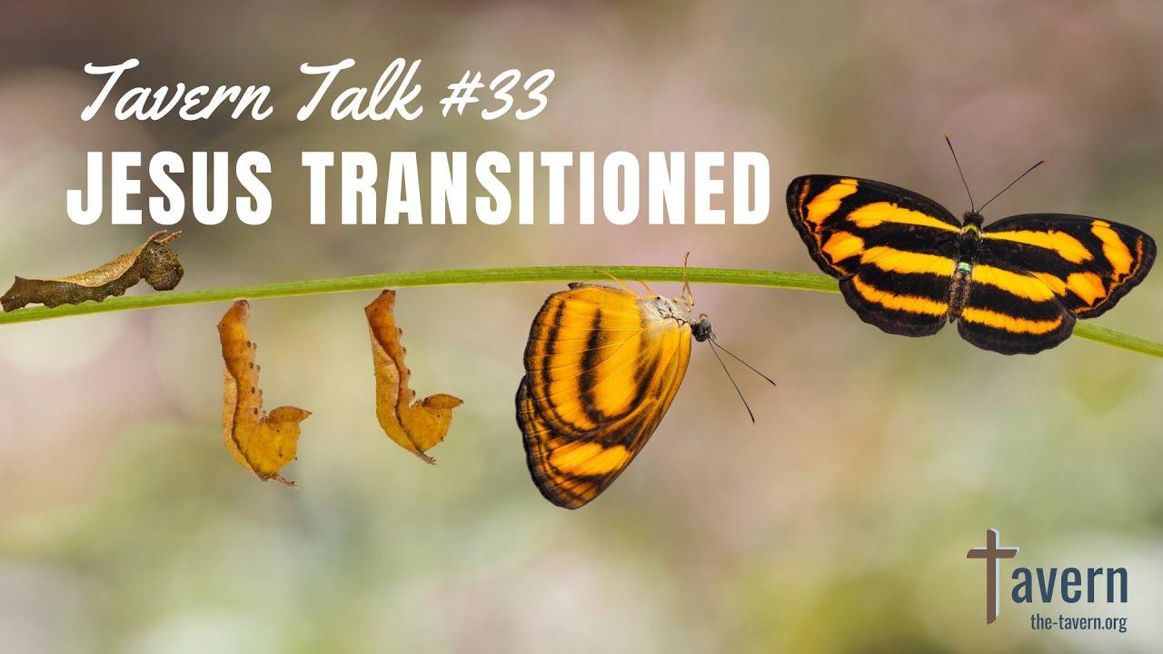 Tavern Talk #33: Jesus Transitioned