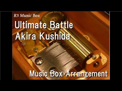 Ultimate Battle/Akira Kushida [Music Box] (Anime