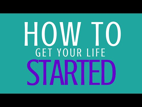 How To Get Your Life Started