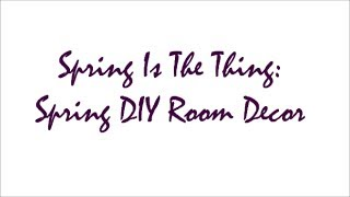 (2014) Spring Is The Thing: Spring DIY Room Decor Thumbnail