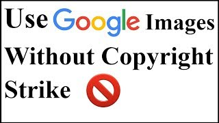 How to Use Google Images without Copyright Strike Issue?