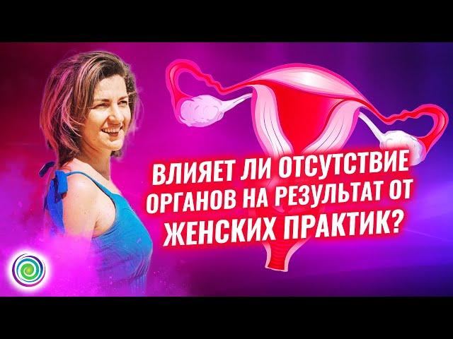 Влияет ли отсутствие органов на результат от женских практик? -  Евгения Бабина