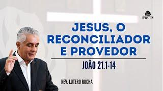 Jesus, o Reconciliador e Provedor •  João 21.1-14 •  Rev. Lutero Rocha