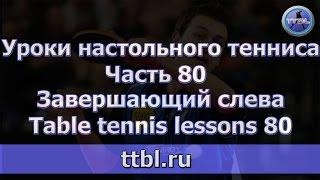 Уроки настольного тенниса  Часть 80  Завершающий слева