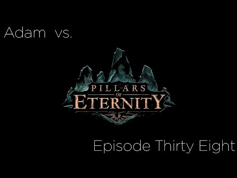 Adam vs. Pillars of Eternity: Episode Thirty Eight