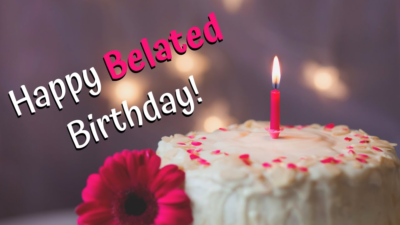 Happy Belated Birthday Wishes Belated Happy Birthday To You Youtube