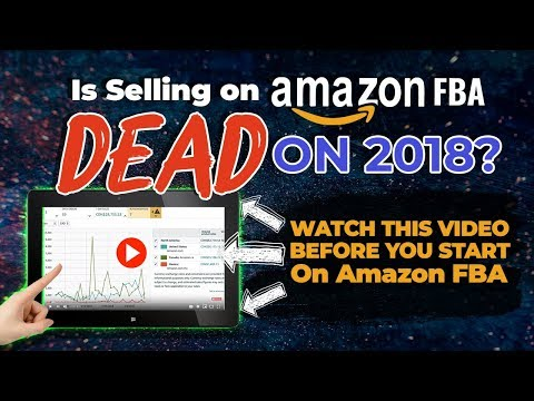 Is Selling on AMAZON FBA DEAD in 2018? WATCH THIS VIDEO BEFORE YOU START ON AMAZON!