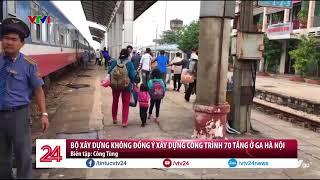 Không đồng ý xây dựng công trình 70 tầng ở Ga Hà Nội | VTV24