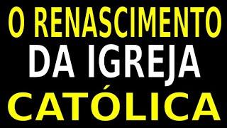 O RENASCIMENTO DA IGREJA CATÓLICA
