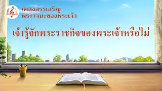"""บทเพลง นมัสการ   """"เจ้ารู้จักพระราชกิจของพระเจ้าหรือไม่""""   เพลงสรรเสริญพระวจนะของพระเจ้า"""