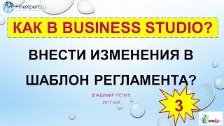 КАК В BUSINESS STUDIO внести изменения в шаблон регламента?