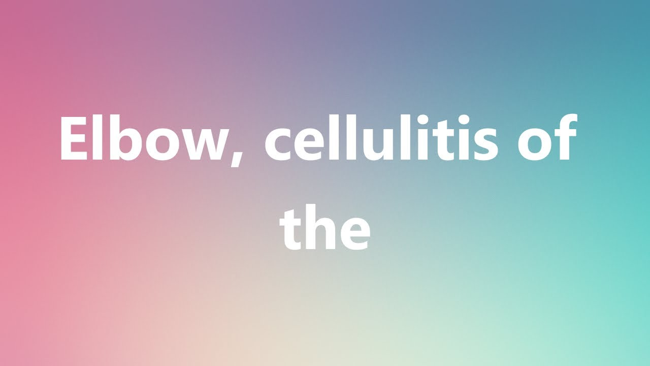 Elbow, cellulitis of the - Medical Definition and Pronunciation