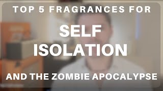 Top 5 Fragrances for Self-Isolation and the Zombie Apocalypse (COVID-19 Special!)