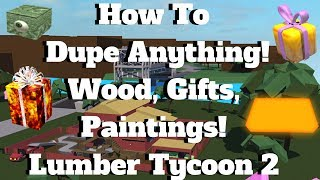 ROBLOX Lumber Tycoon 2- How To Dupe Anything Gifts, Wood, Paintings (Still Working 100%!)