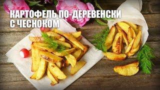 Картофель по-деревенски с чесноком — видео рецепт