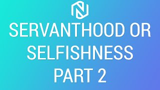 Servanthood or Selfishness Part 2 - February 21, 2021 - NLAC