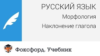 Русский язык. Морфология. Наклонение глагола. Центр онлайн-обучения «Фоксфорд»