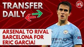 Arsenal To Rival Barcelona For Eric Garcia! | AFTV Transfer Daily