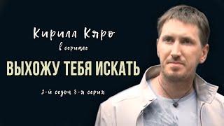 Кирилл Кяро в сериале «Выхожу тебя искать – 2»