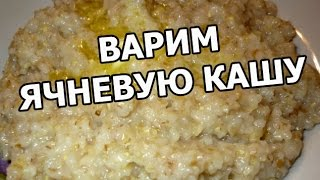 Как и сколько варить ячневую кашу. Приготовить, сварить, готовить легко!
