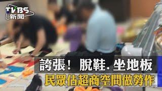 【TVBS】誇張! 脫鞋、坐地板 民眾佔超商空間做勞作