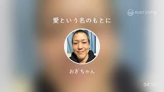 Singer : おぎちゃん Title : 愛という名のもとに everysing, Let's Sin...