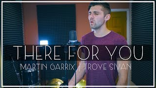 Martin Garrix & Troye Sivan - There For You Cover