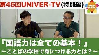 第45回UNIVER-TV『国語力は全ての基本!』 〜ことばの学校で身につける...