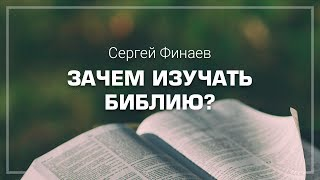 Сергей Финаев - Зачем изучать Библию?