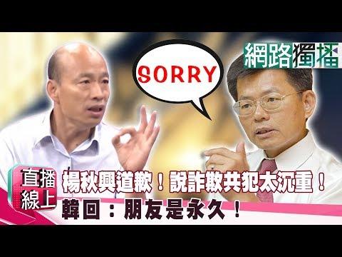 (網路獨播版)楊秋興道歉!說詐欺共犯太沉重!韓回:朋友是永久!《直播線上》20190516-1