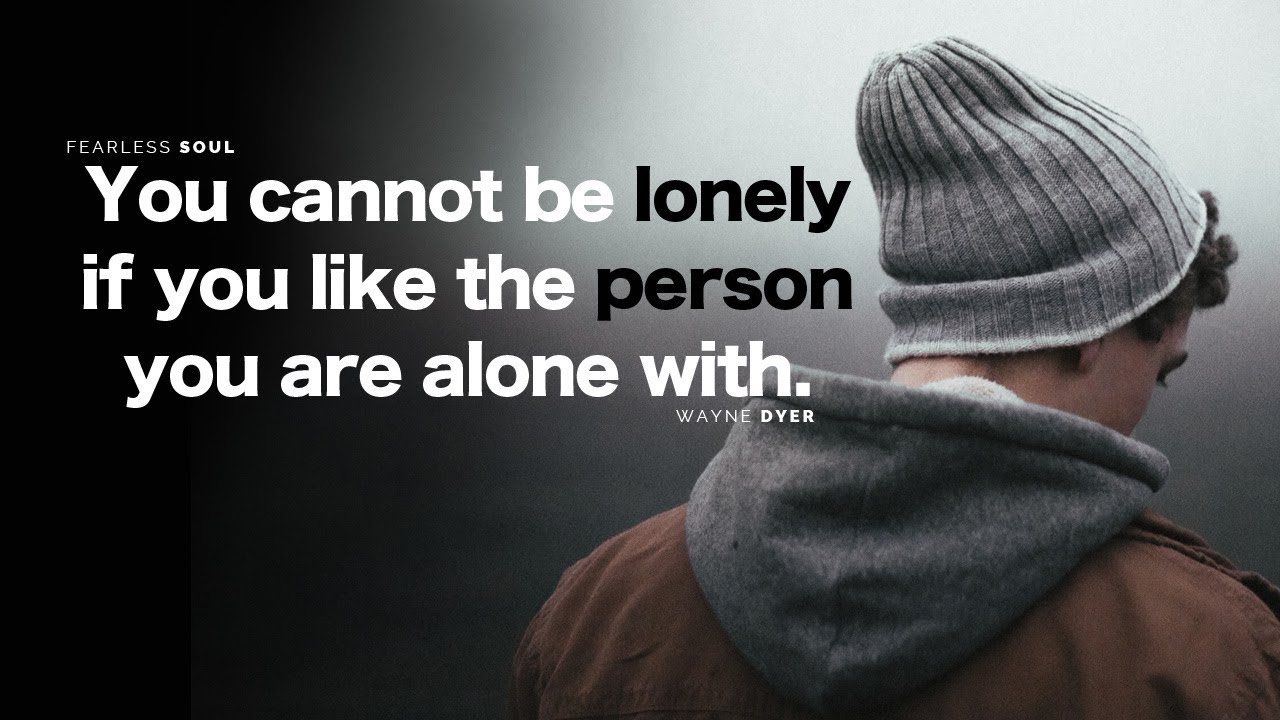 You Cannot Be Lonely If You Like The Person You Are Alone With