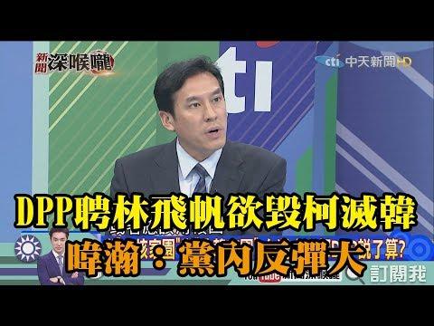 《新聞深喉嚨》精彩片段 民進黨聘林飛帆欲毀柯滅韓 暐瀚:DPP黨內反彈大