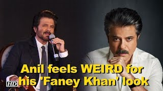 Anil Kapoor feels WEIRD for his look for 'Faney Khan'
