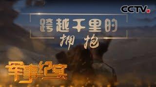 《军事纪实》 20191114 跨越千里的拥抱| CCTV军事