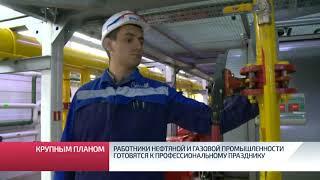 Работники нефтяной и газовой промышленности готовятся к профессиональному празднику