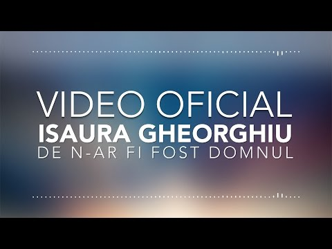 ISAURA GHEORGHIU - DE N-AR FI FOST DOMNUL   VIDEO OFICIAL  