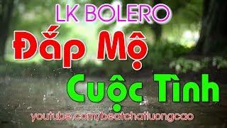 Đắp Mộ Cuộc Tình | LK Bolero Đắp mộ cuộc tình | Nhạc Phòng Trà