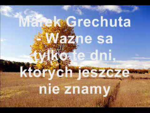 Marek Grechuta Tyle Bylo Dni Wzne Sa Tylko Te Dni Ktorych Jeszcze Nie Znamy Youtube