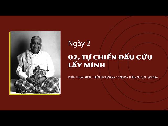 02. TỰ CHIẾN ĐẤU CỨU LẤY MÌNH- NGÀY 2 - S.N. Goenka - Pháp Thoại Khóa Thiền Vipassana 10 Ngày
