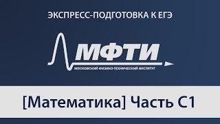 """""""Экспресс-подготовка к ЕГЭ"""" от МФТИ, Математика, Часть С1"""
