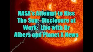NASA's Attempt to Kiss The Sun:  Disclosure at Work:  Live with Dr  Albers and Planet X News
