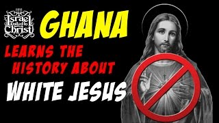 The Israelites: GHANA Learns The HISTORY About WHITE JESUS!!!