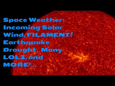 Space Weather: Incoming Solar Wind, FILAMENT! Earthquake Drought,  Many LOLZ, and MORE³...
