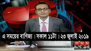 এ সময়ের বাণিজ্য   সকাল ১১টা   ২৩ জুলাই ২০১৯   Somoy tv bulletin 11am   Latest Bangladesh News