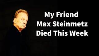 My Friend Max Steinmetz Died This Week
