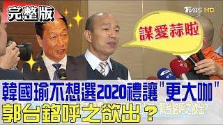 【完整版下集】韓國瑜不想選2020禮讓「更大咖」郭台銘呼之欲出?少康戰情室 20190404
